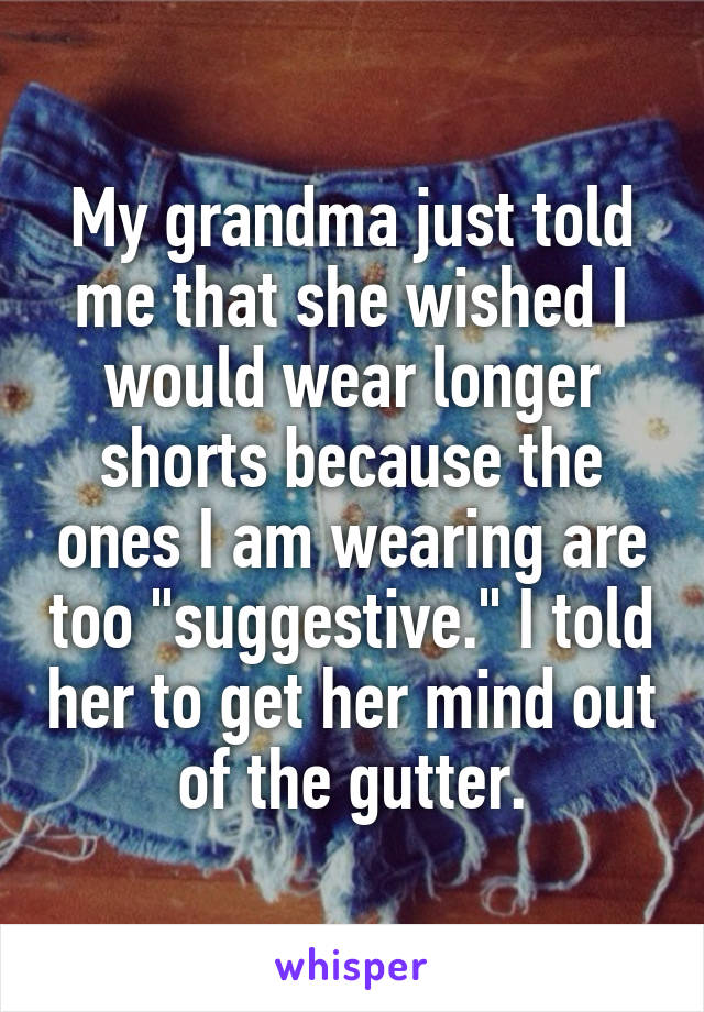 """My grandma just told me that she wished I would wear longer shorts because the ones I am wearing are too """"suggestive."""" I told her to get her mind out of the gutter."""