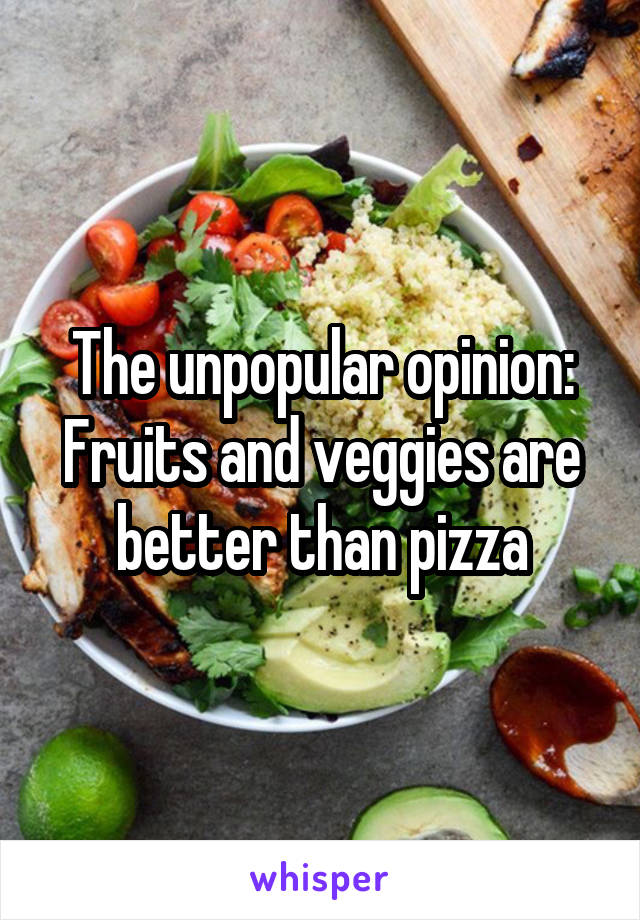 The unpopular opinion: Fruits and veggies are better than pizza