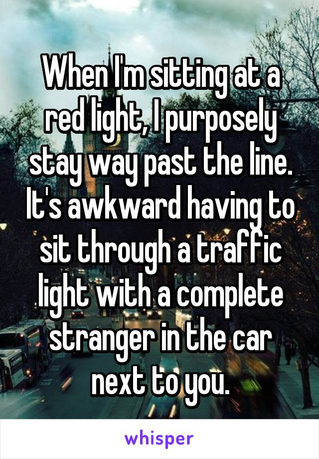When I'm sitting at a red light, I purposely stay way past the line. It's awkward having to sit through a traffic light with a complete stranger in the car next to you.