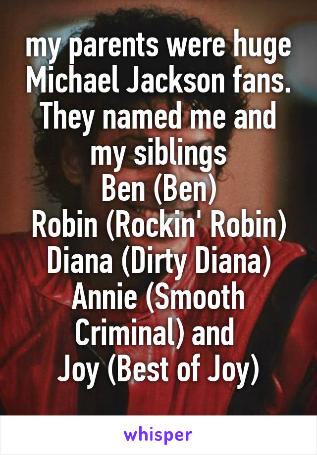 my parents were huge Michael Jackson fans. They named me and my siblings Ben (Ben) Robin (Rockin' Robin) Diana (Dirty Diana) Annie (Smooth Criminal) and  Joy (Best of Joy)