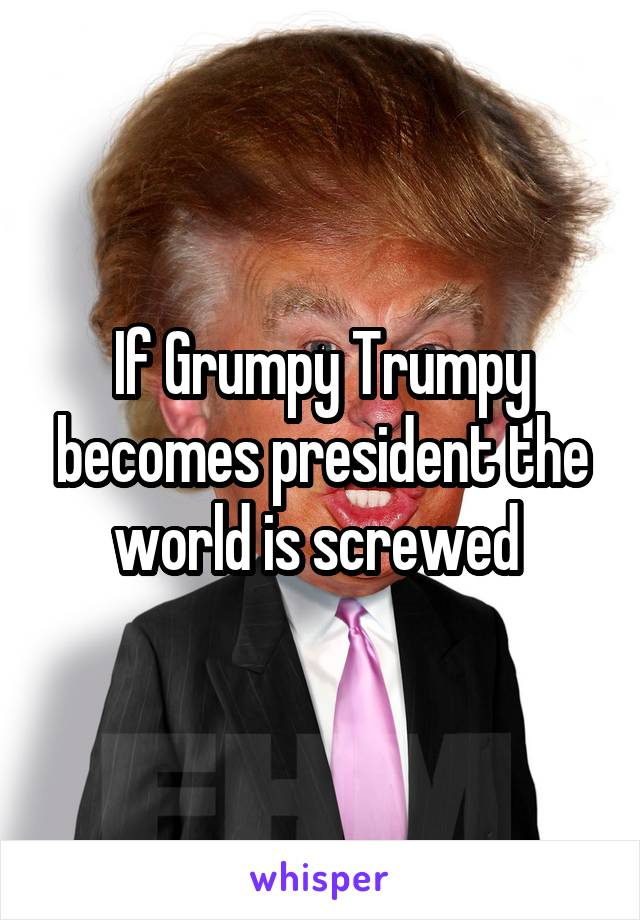 If Grumpy Trumpy becomes president the world is screwed