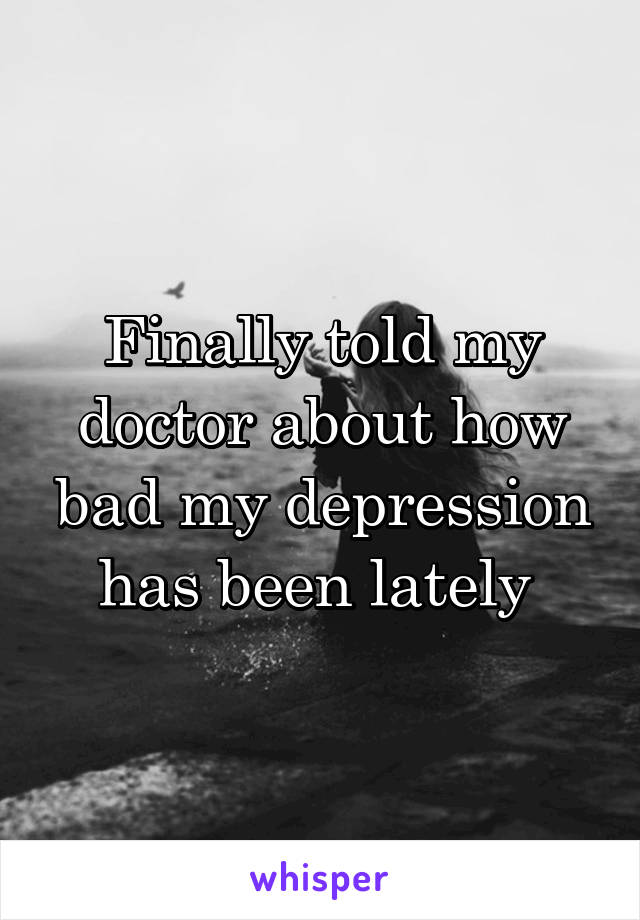 Finally told my doctor about how bad my depression has been lately
