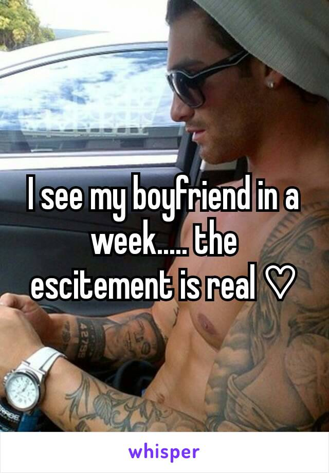 I see my boyfriend in a week..... the escitement is real ♡