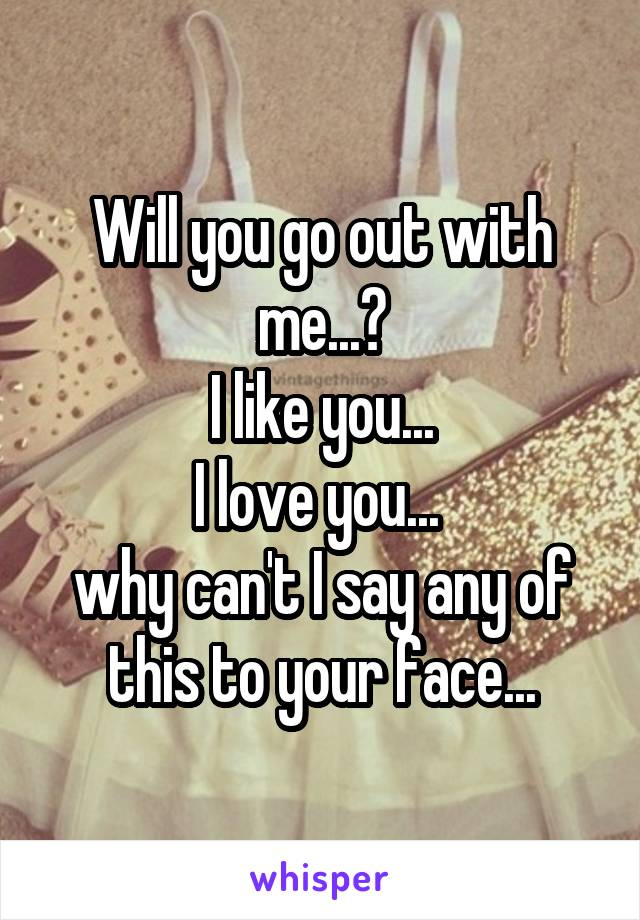Will you go out with me...? I like you... I love you...  why can't I say any of this to your face...
