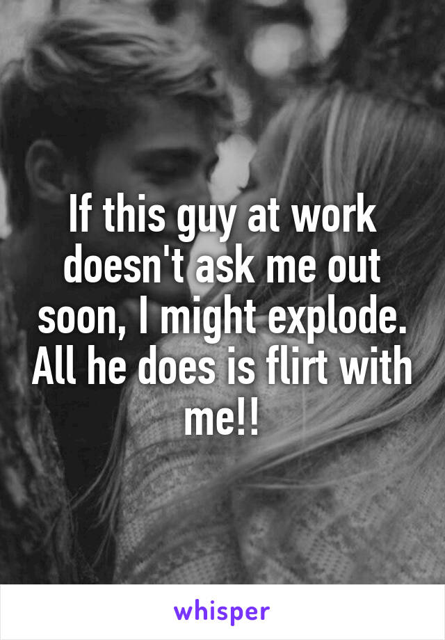 If this guy at work doesn't ask me out soon, I might explode. All he does is flirt with me!!