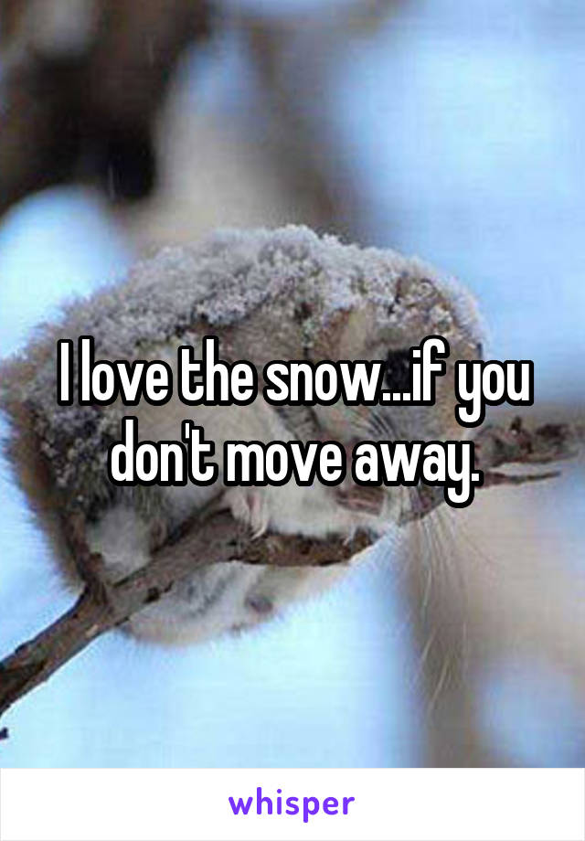 I love the snow...if you don't move away.