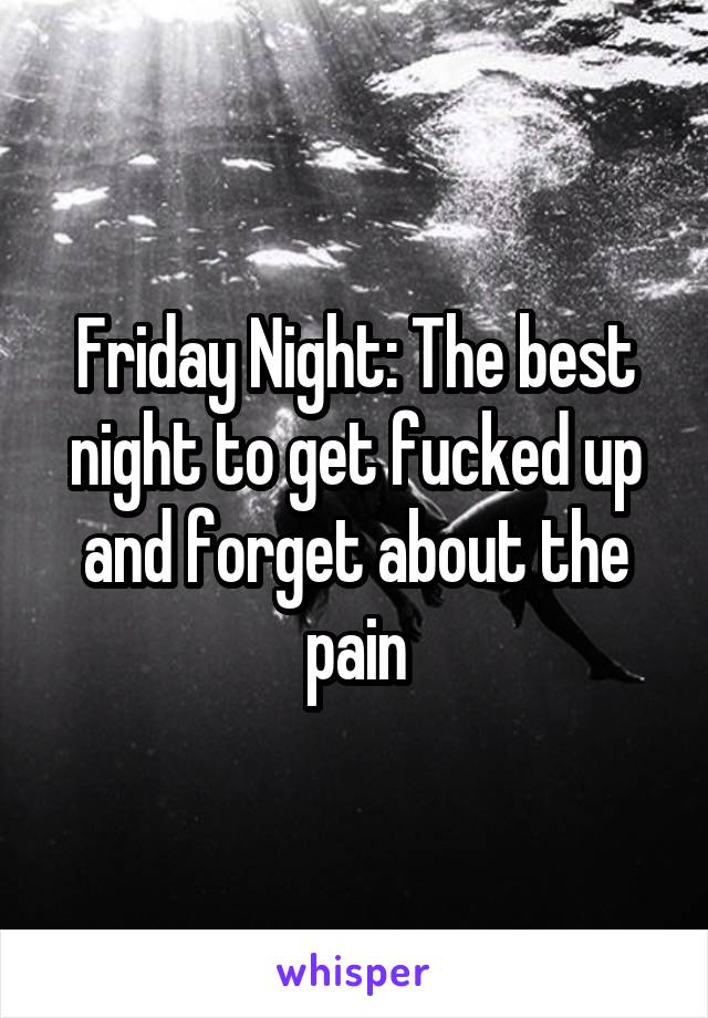 Friday Night: The best night to get fucked up and forget about the pain