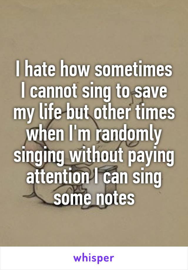 I hate how sometimes I cannot sing to save my life but other times when I'm randomly singing without paying attention I can sing some notes
