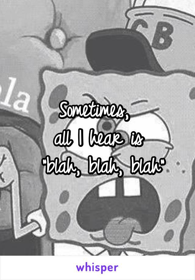 "Sometimes,  all I hear is  ""blah, blah, blah"""