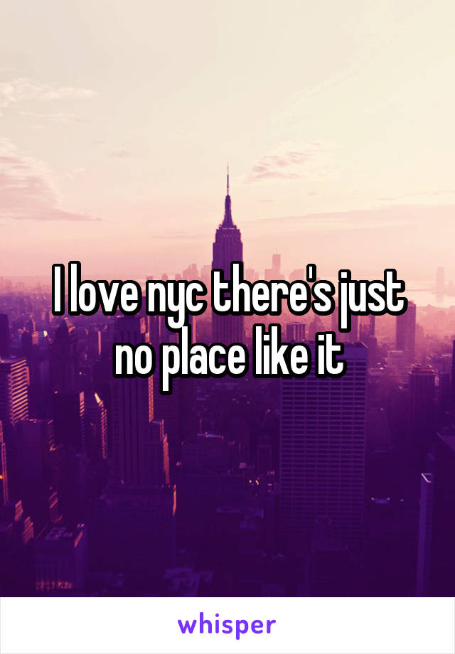 I love nyc there's just no place like it