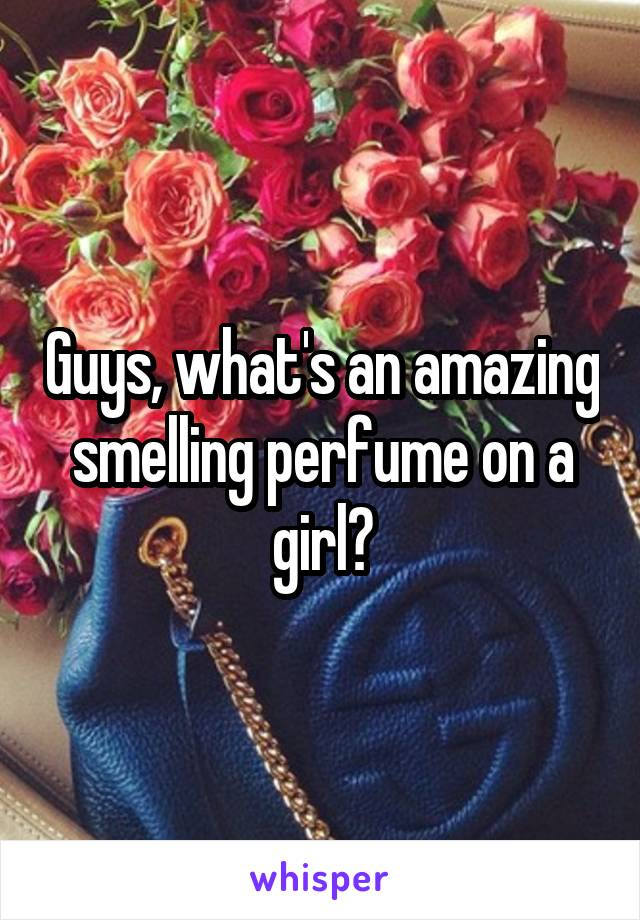 Guys, what's an amazing smelling perfume on a girl?