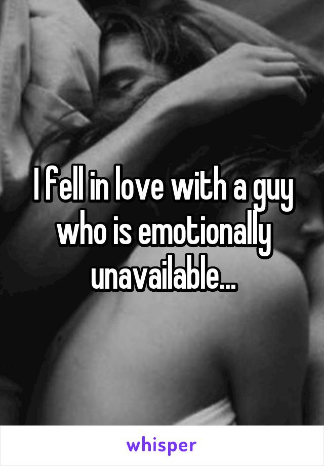 I fell in love with a guy who is emotionally unavailable...