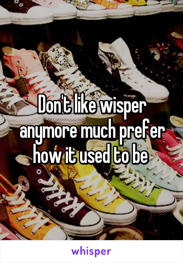 Don't like wisper anymore much prefer how it used to be