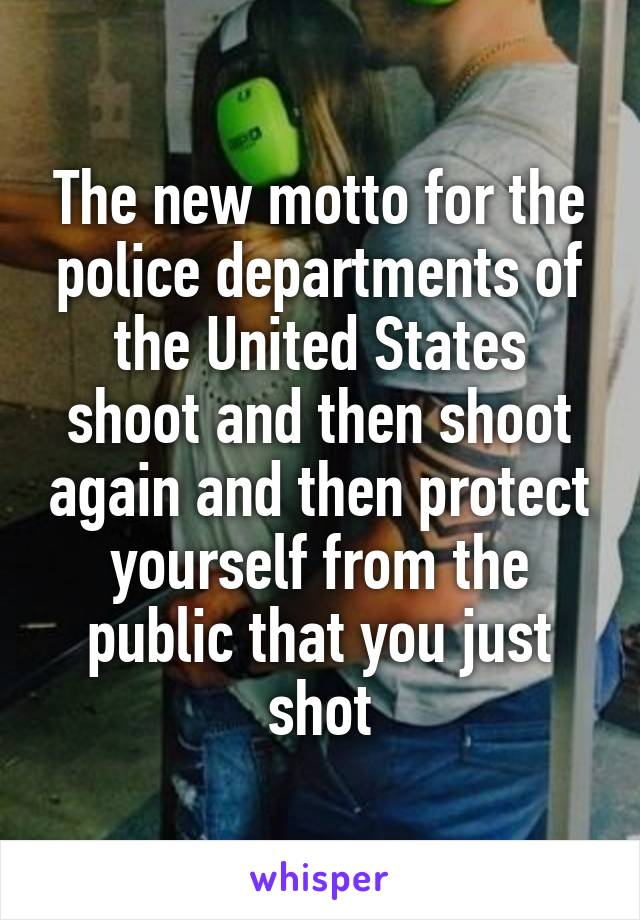 The new motto for the police departments of the United States shoot and then shoot again and then protect yourself from the public that you just shot