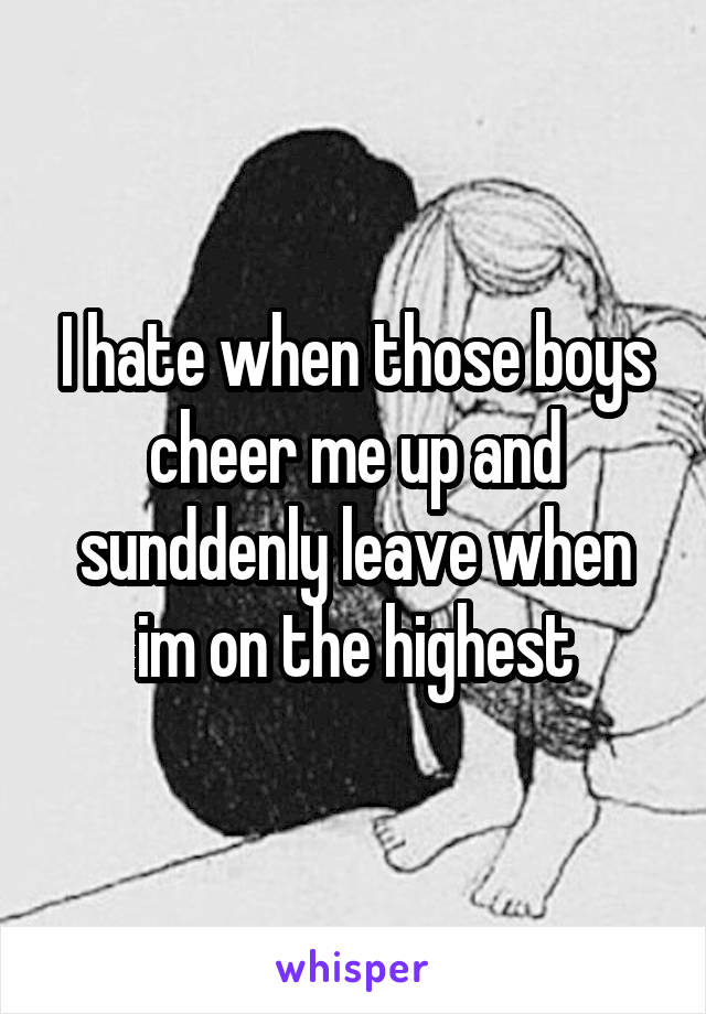 I hate when those boys cheer me up and sunddenly leave when im on the highest