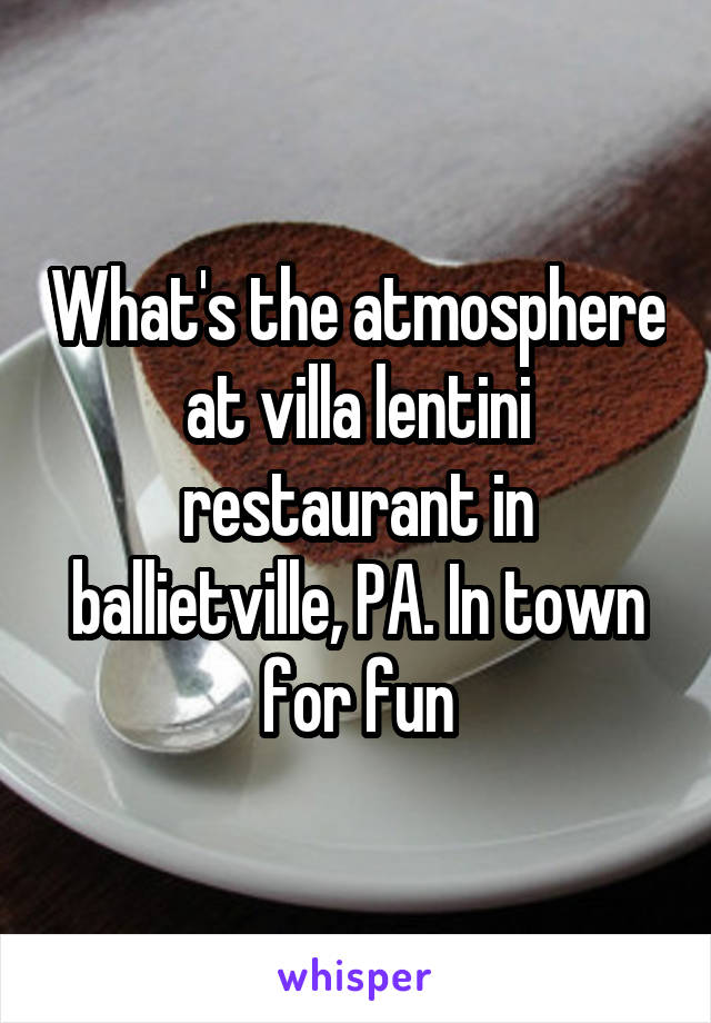 What's the atmosphere at villa lentini restaurant in ballietville, PA. In town for fun