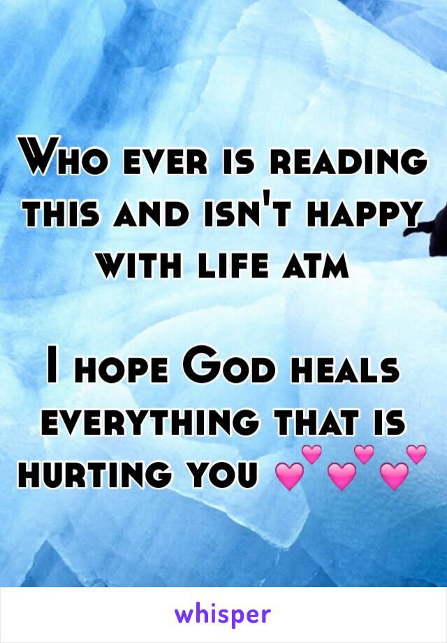 Who ever is reading this and isn't happy with life atm  I hope God heals everything that is hurting you 💕💕💕