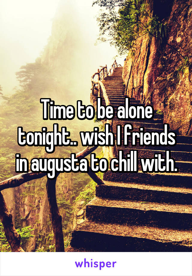 Time to be alone tonight.. wish I friends in augusta to chill with.