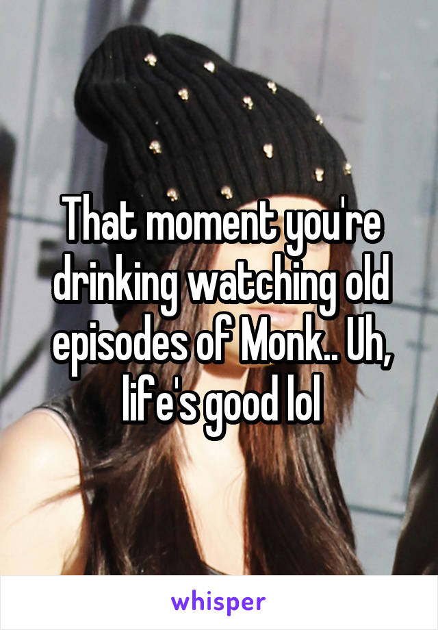 That moment you're drinking watching old episodes of Monk.. Uh, life's good lol