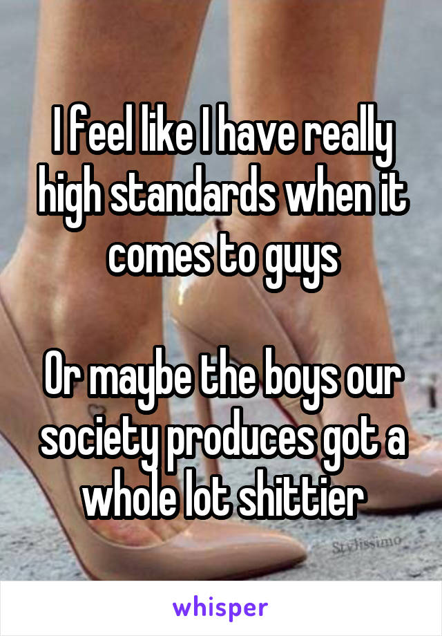 I feel like I have really high standards when it comes to guys  Or maybe the boys our society produces got a whole lot shittier