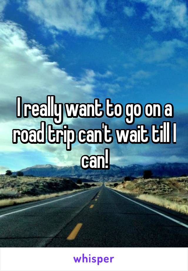 I really want to go on a road trip can't wait till I can!