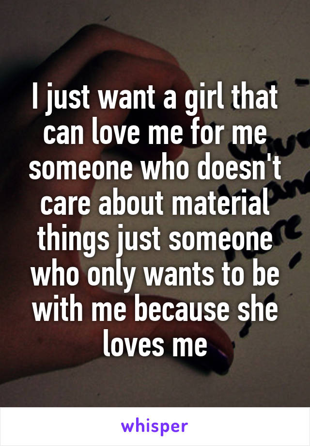 I just want a girl that can love me for me someone who doesn't care about material things just someone who only wants to be with me because she loves me