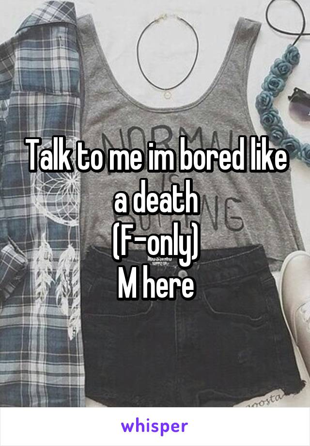 Talk to me im bored like a death (F-only) M here