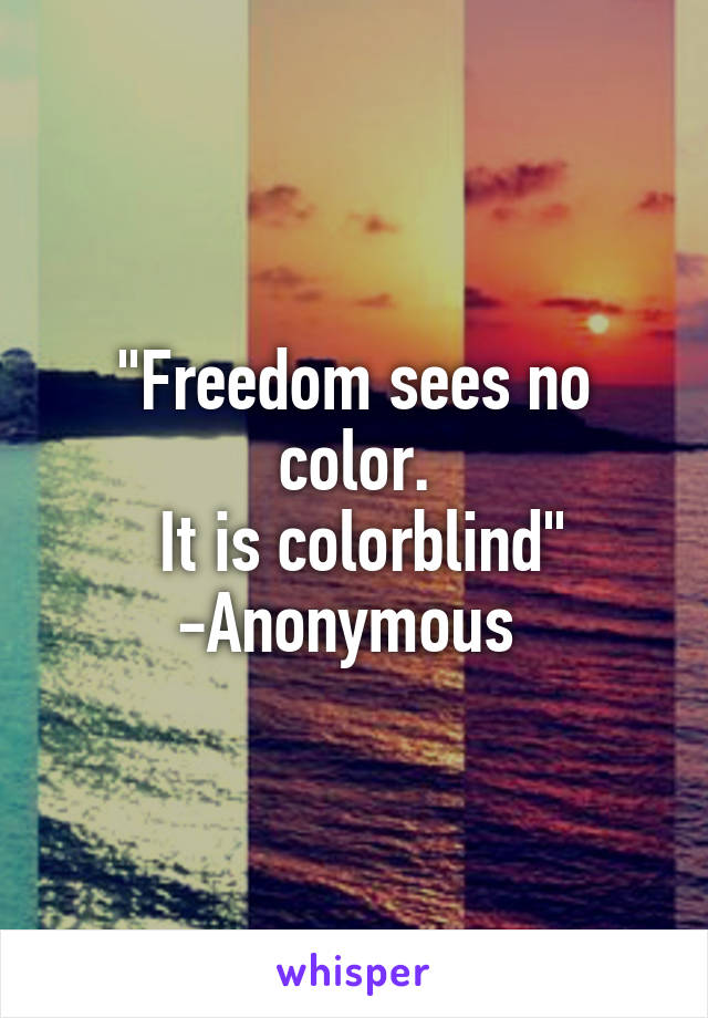 """Freedom sees no color.  It is colorblind"" -Anonymous"