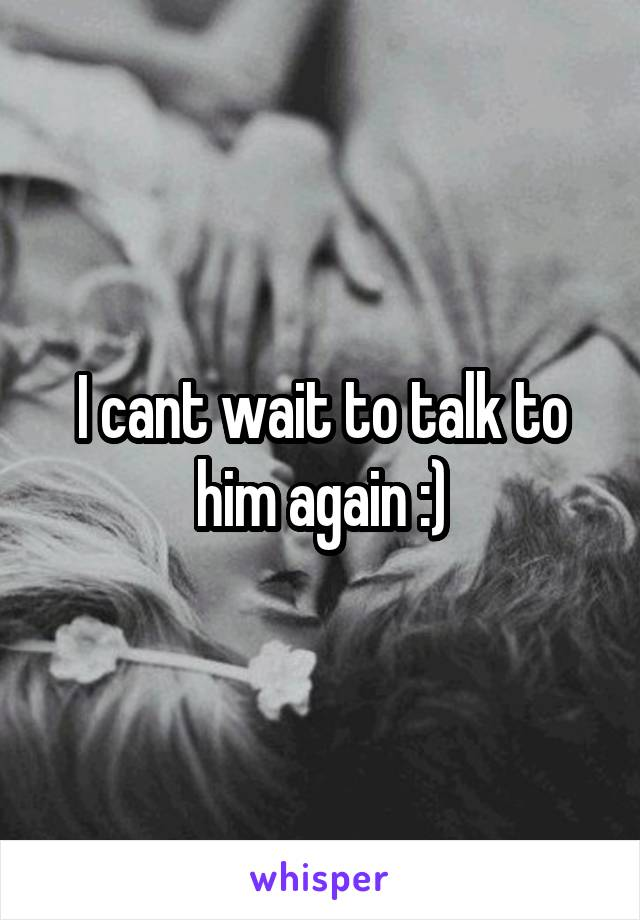 I cant wait to talk to him again :)