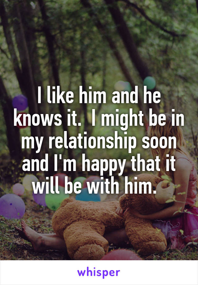 I like him and he knows it.  I might be in my relationship soon and I'm happy that it will be with him.