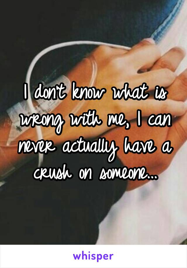 I don't know what is wrong with me, I can never actually have a crush on someone...