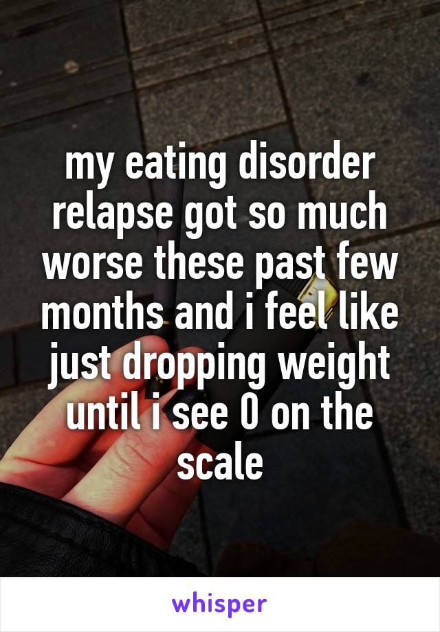 my eating disorder relapse got so much worse these past few months and i feel like just dropping weight until i see 0 on the scale