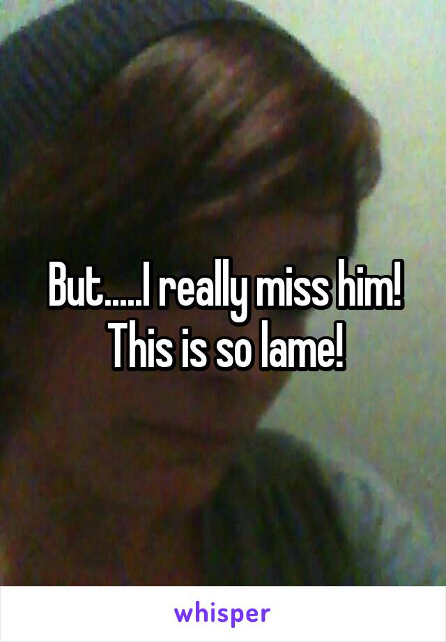 But.....I really miss him! This is so lame!