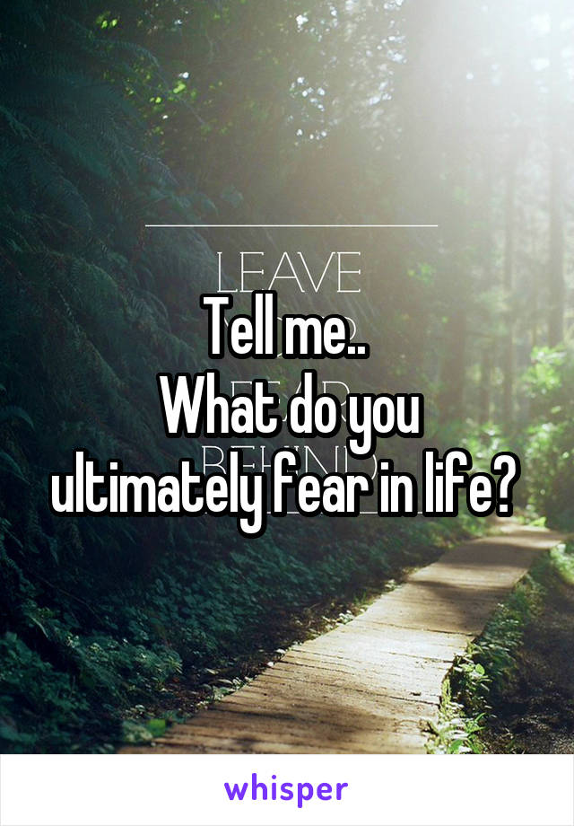 Tell me..  What do you ultimately fear in life?