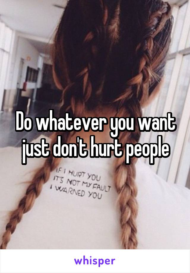 Do whatever you want just don't hurt people