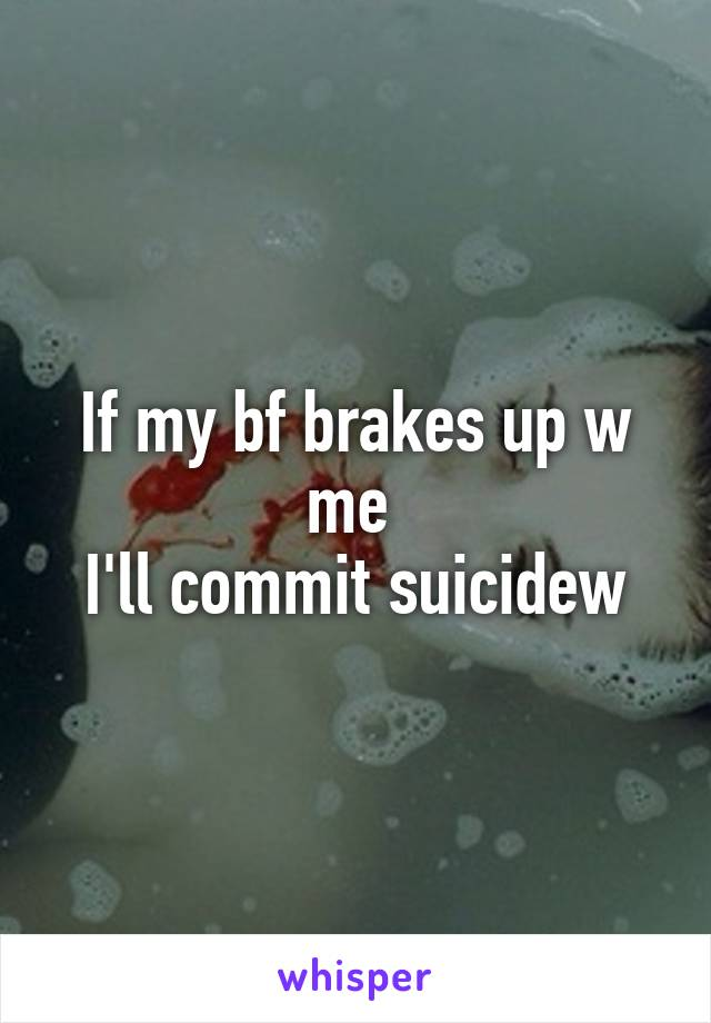 If my bf brakes up w me  I'll commit suicidew