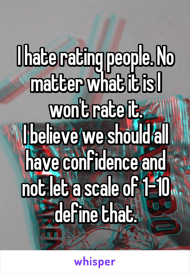 I hate rating people. No matter what it is I won't rate it. I believe we should all have confidence and not let a scale of 1-10 define that.