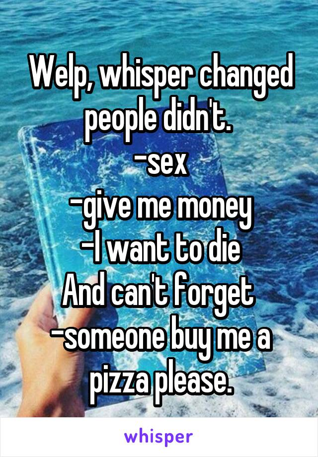 Welp, whisper changed people didn't.  -sex -give me money -I want to die And can't forget  -someone buy me a pizza please.