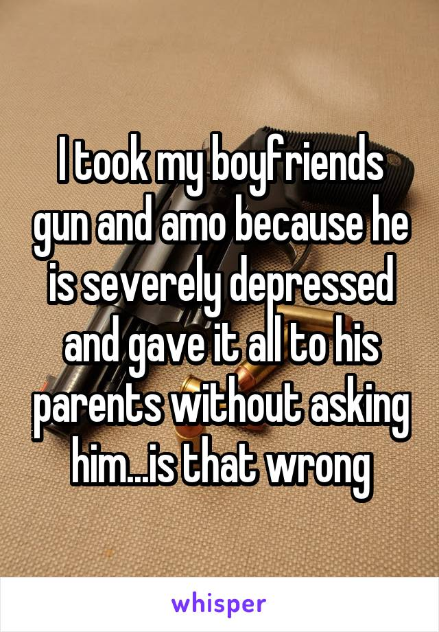 I took my boyfriends gun and amo because he is severely depressed and gave it all to his parents without asking him...is that wrong