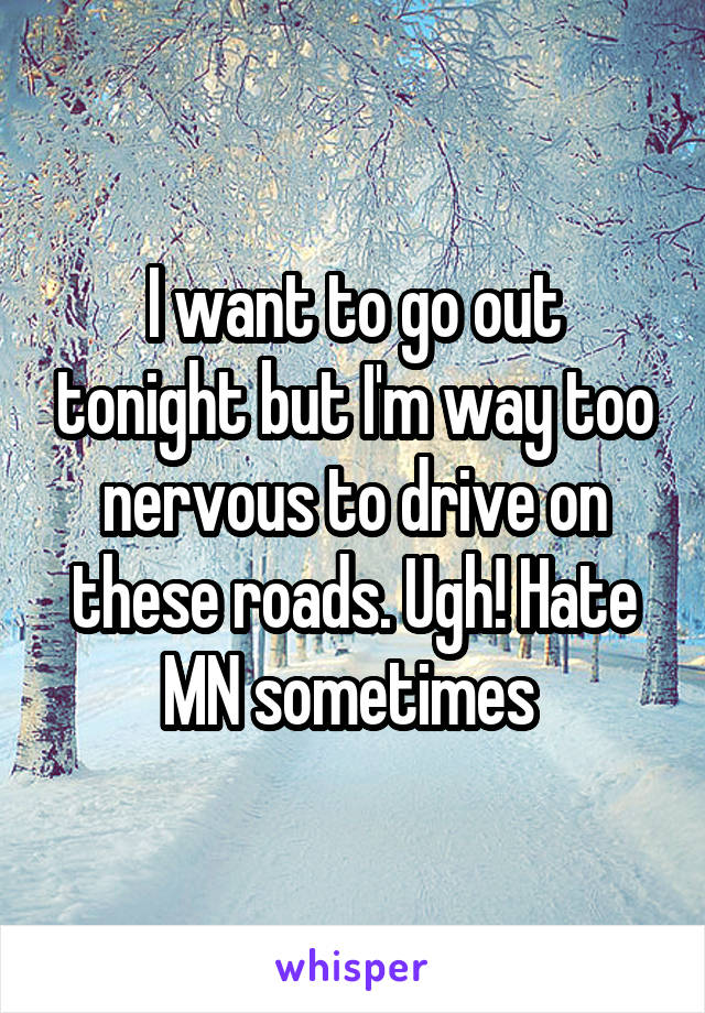 I want to go out tonight but I'm way too nervous to drive on these roads. Ugh! Hate MN sometimes