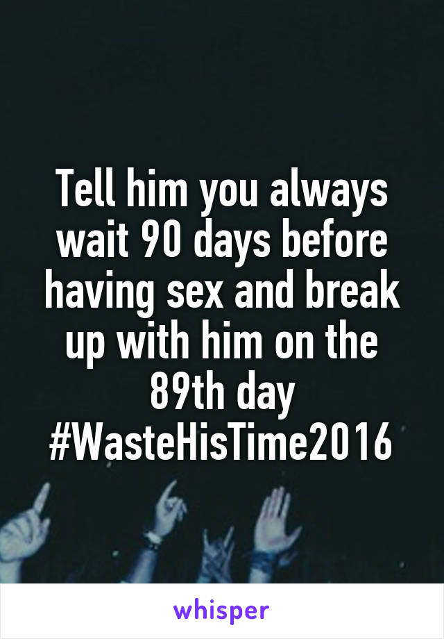 Tell him you always wait 90 days before having sex and break up with him on the 89th day #WasteHisTime2016