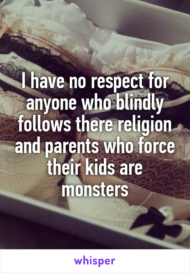 I have no respect for anyone who blindly follows there religion and parents who force their kids are monsters