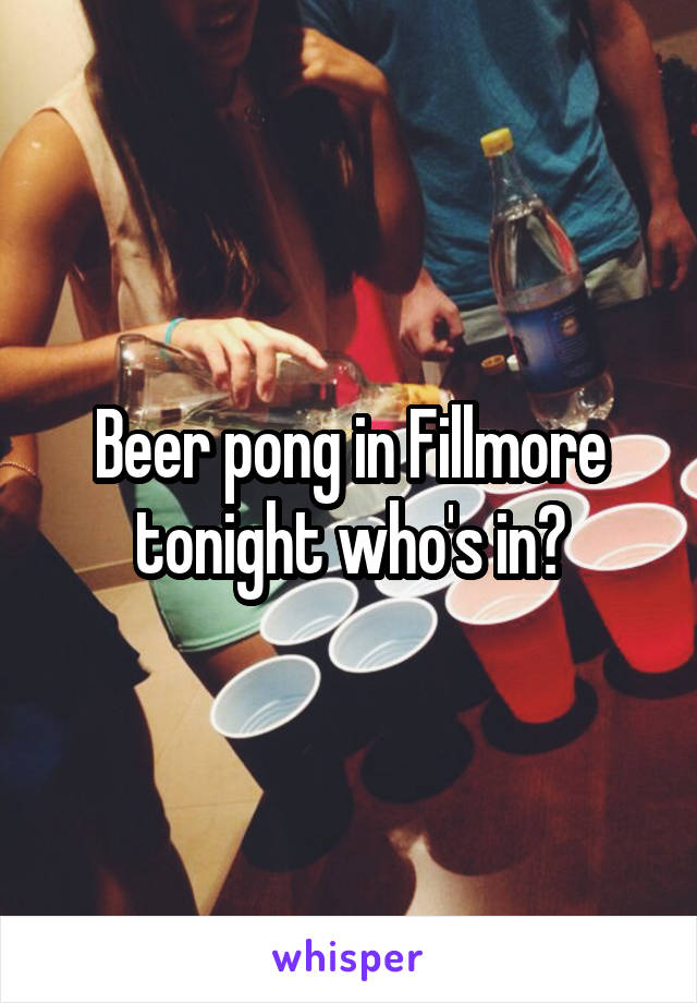 Beer pong in Fillmore tonight who's in?