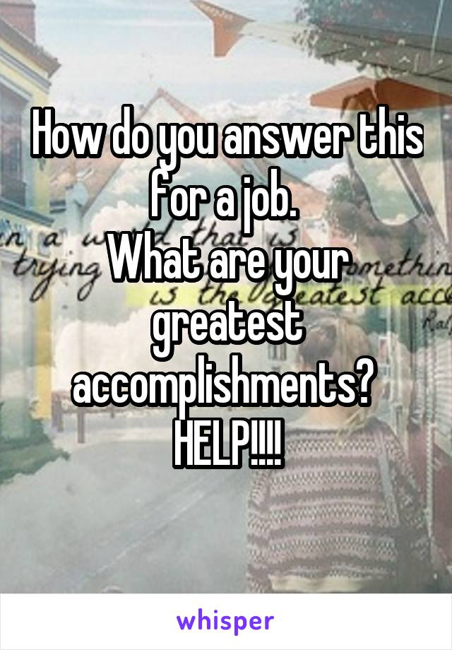 How do you answer this for a job.  What are your greatest accomplishments?  HELP!!!!