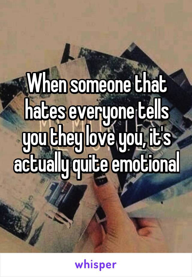 When someone that hates everyone tells you they love you, it's actually quite emotional