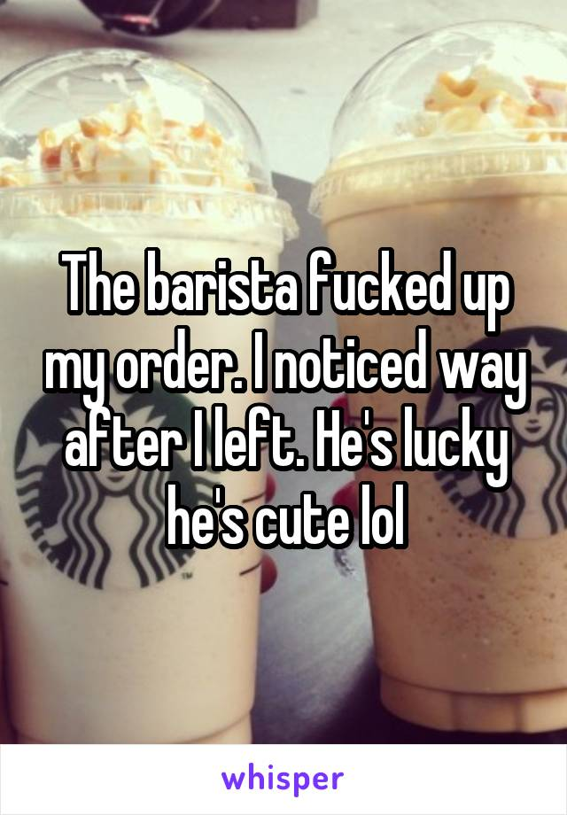 The barista fucked up my order. I noticed way after I left. He's lucky he's cute lol