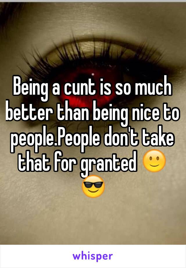 Being a cunt is so much better than being nice to people.People don't take that for granted 🙂😎