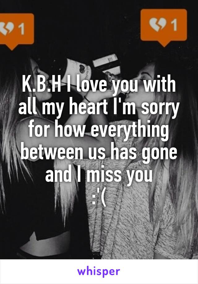 K.B.H I love you with all my heart I'm sorry for how everything between us has gone and I miss you :'(
