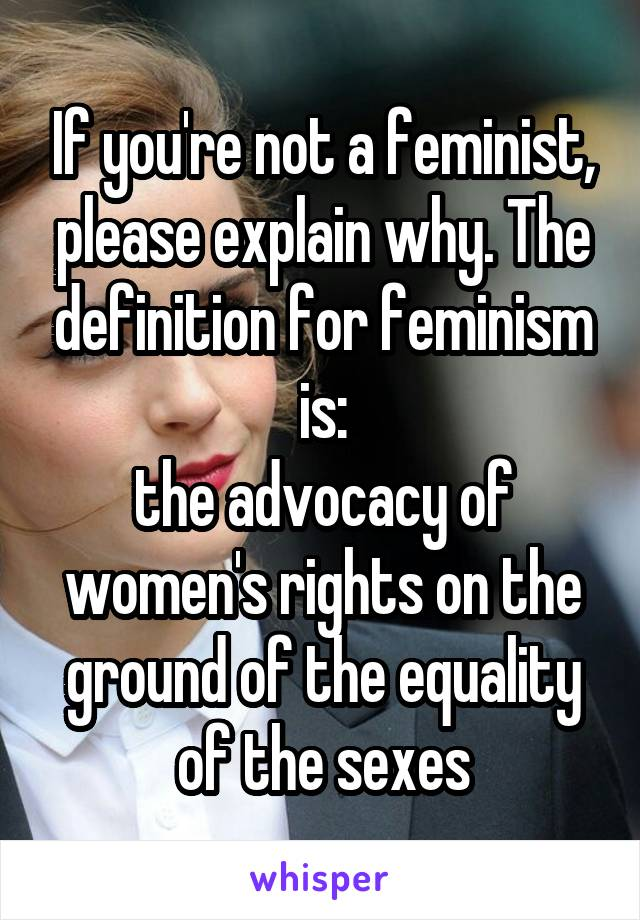 If you're not a feminist, please explain why. The definition for feminism is: the advocacy of women's rights on the ground of the equality of the sexes
