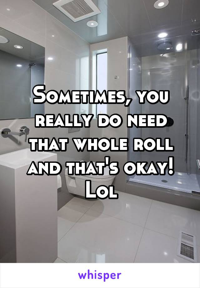 Sometimes, you really do need that whole roll and that's okay! Lol
